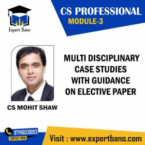 CS PROFESSIONAL MODULE 3 MULTIDISCIPLINARY CASE STUDIES WITH GUIDANCE ON ELECTIVE PAPER BY CS MOHIT SHAW